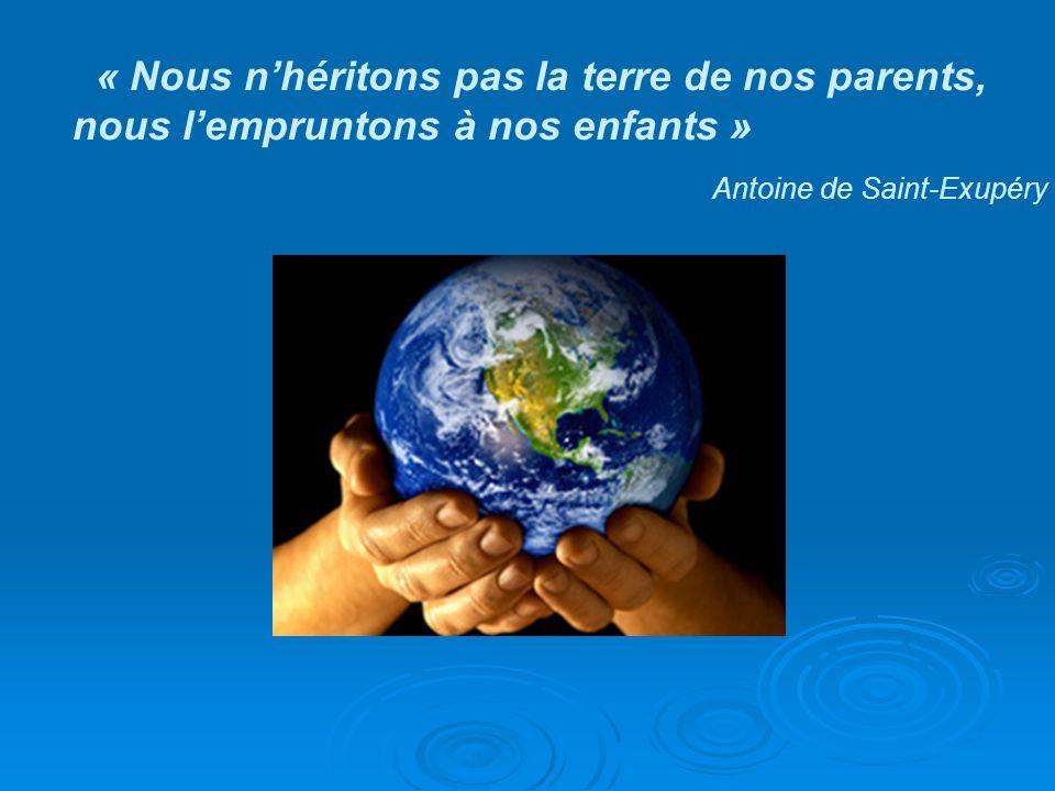 « Nous nhéritons pas la terre de nos parents,nous lempruntons à nos enfants » Antoine de Saint-Exupéry