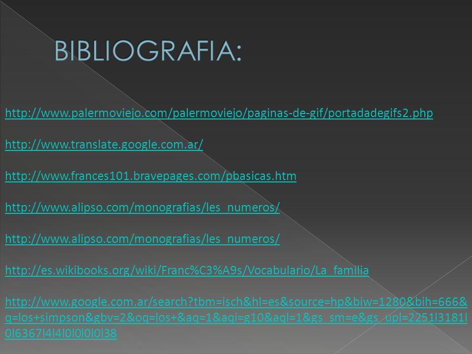 http://www.palermoviejo.com/palermoviejo/paginas-de-gif/portadadegifs2.php http://www.translate.google.com.ar/ http://www.frances101.bravepages.com/pbasicas.htm http://www.alipso.com/monografias/les_numeros/ http://es.wikibooks.org/wiki/Franc%C3%A9s/Vocabulario/La_familia http://www.google.com.ar/search tbm=isch&hl=es&source=hp&biw=1280&bih=666& q=los+simpson&gbv=2&oq=los+&aq=1&aqi=g10&aql=1&gs_sm=e&gs_upl=2251l3181l 0l6367l4l4l0l0l0l0l38