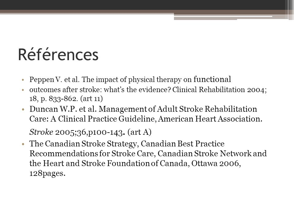 Références Peppen V. et al. The impact of physical therapy on functional outcomes after stroke: whats the evidence? Clinical Rehabilitation 2004; 18,