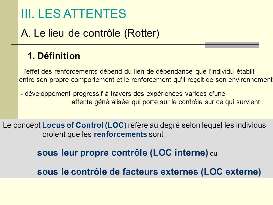 III. LES ATTENTES A. Le lieu de contrôle (Rotter) 1. Définition - leffet des renforcements dépend du lien de dépendance que lindividu établit entre so
