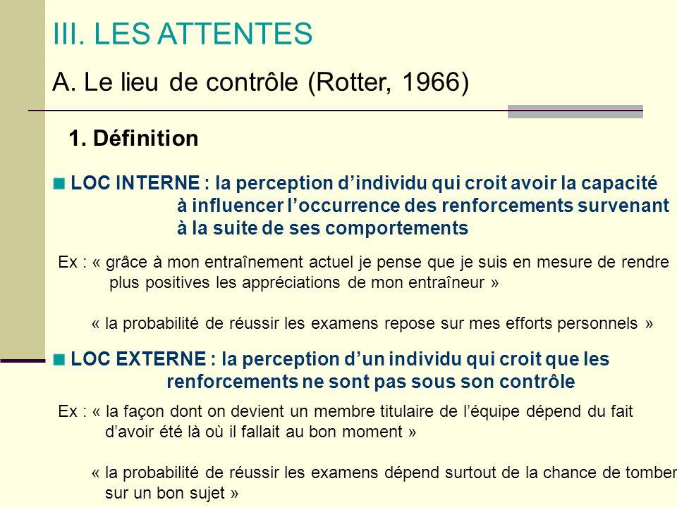 III. LES ATTENTES A. Le lieu de contrôle (Rotter, 1966) 1. Définition LOC INTERNE : la perception dindividu qui croit avoir la capacité à influencer l