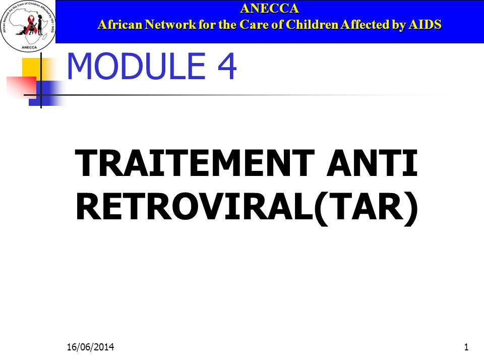 ANECCA African Network for the Care of Children Affected by AIDS 16/06/20141 MODULE 4 TRAITEMENT ANTI RETROVIRAL(TAR)