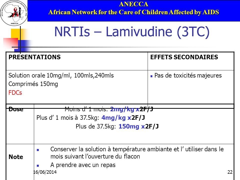 ANECCA African Network for the Care of Children Affected by AIDS 16/06/201422 NRTIs – Lamivudine (3TC) PRESENTATIONSEFFETS SECONDAIRES Solution orale 10mg/ml, 100mls,240mls Comprimés 150mg FDCs Pas de toxicités majeures Dose Moins d 1 mois: 2mg/kg x2F/J Plus d 1 mois à 37.5kg: 4mg/kg x2F/J Plus de 37.5kg: 150mg x2F/J Note Conserver la solution à température ambiante et l utiliser dans le mois suivant louverture du flacon A prendre avec un repas