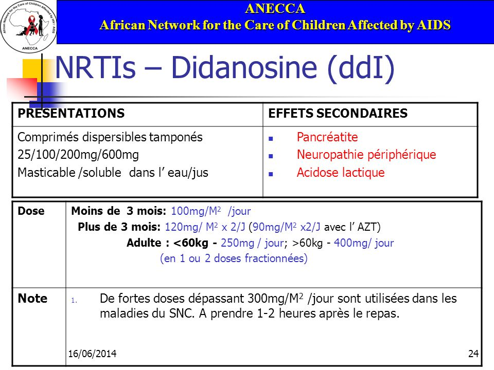 ANECCA African Network for the Care of Children Affected by AIDS 16/06/201424 NRTIs – Didanosine (ddI) PRESENTATIONSEFFETS SECONDAIRES Comprimés dispersibles tamponés 25/100/200mg/600mg Masticable /soluble dans l eau/jus Pancréatite Neuropathie périphérique Acidose lactique DoseMoins de 3 mois: 100mg/M 2 /jour Plus de 3 mois: 120mg/ M 2 x 2/J (90mg/M 2 x2/J avec l AZT) Adulte : 60kg - 400mg/ jour (en 1 ou 2 doses fractionnées) Note 1.