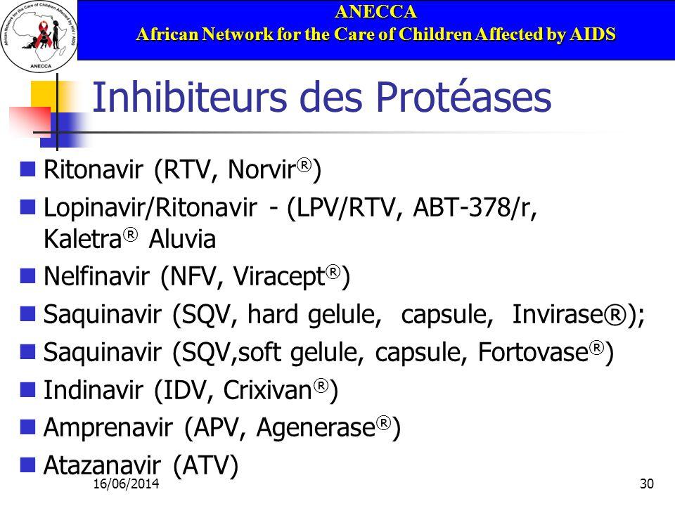 ANECCA African Network for the Care of Children Affected by AIDS 16/06/201430 Inhibiteurs des Protéases Ritonavir (RTV, Norvir ® ) Lopinavir/Ritonavir - (LPV/RTV, ABT-378/r, Kaletra ® Aluvia Nelfinavir (NFV, Viracept ® ) Saquinavir (SQV, hard gelule, capsule, Invirase®); Saquinavir (SQV,soft gelule, capsule, Fortovase ® ) Indinavir (IDV, Crixivan ® ) Amprenavir (APV, Agenerase ® ) Atazanavir (ATV)