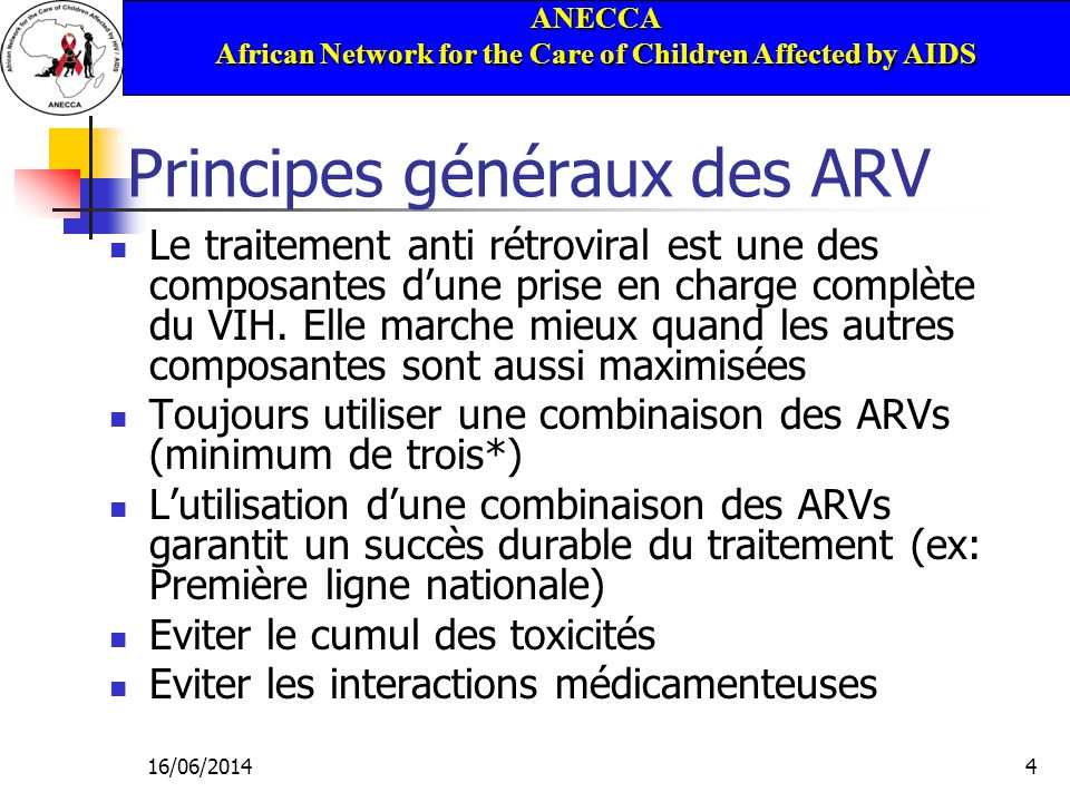 ANECCA African Network for the Care of Children Affected by AIDS 16/06/20144 Principes généraux des ARV Le traitement anti rétroviral est une des composantes dune prise en charge complète du VIH.