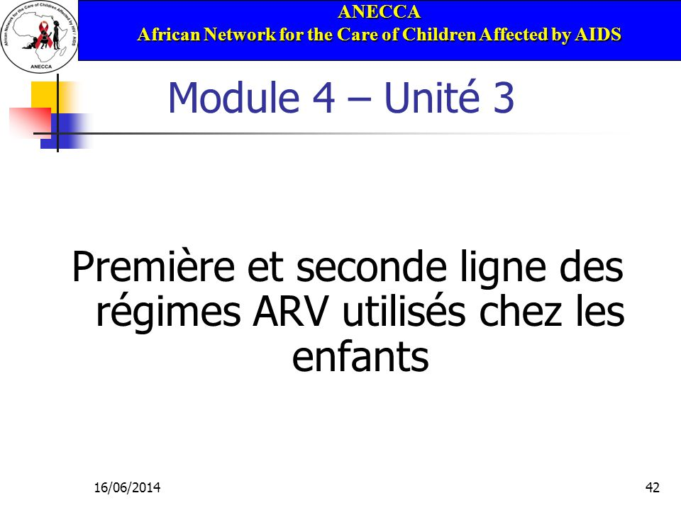 ANECCA African Network for the Care of Children Affected by AIDS 16/06/201442 Module 4 – Unité 3 Première et seconde ligne des régimes ARV utilisés chez les enfants