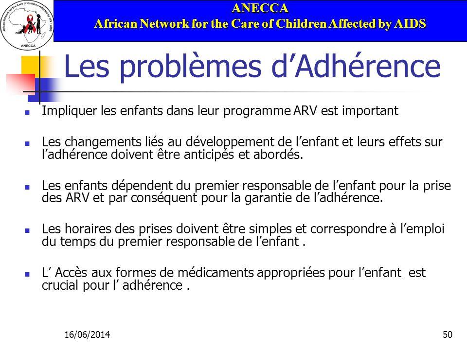 ANECCA African Network for the Care of Children Affected by AIDS 16/06/201450 Les problèmes dAdhérence Impliquer les enfants dans leur programme ARV est important Les changements liés au développement de lenfant et leurs effets sur ladhérence doivent être anticipés et abordés.