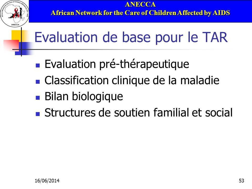 ANECCA African Network for the Care of Children Affected by AIDS 16/06/201453 Evaluation de base pour le TAR Evaluation pré-thérapeutique Classification clinique de la maladie Bilan biologique Structures de soutien familial et social