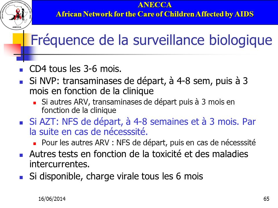 ANECCA African Network for the Care of Children Affected by AIDS 16/06/201465 Fréquence de la surveillance biologique CD4 tous les 3-6 mois.