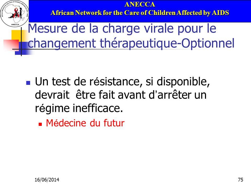 ANECCA African Network for the Care of Children Affected by AIDS 16/06/201475 Mesure de la charge virale pour le changement thérapeutique-Optionnel Un test de r é sistance, si disponible, devrait être fait avant d arrêter un r é gime inefficace.