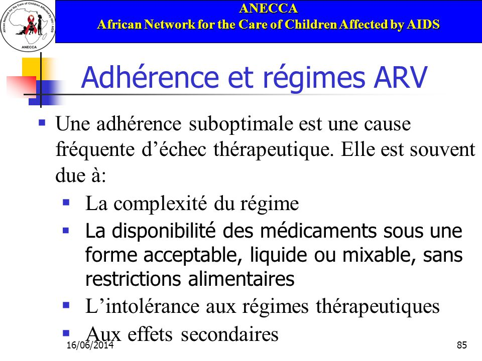 ANECCA African Network for the Care of Children Affected by AIDS 16/06/201485 Adhérence et régimes ARV Une adhérence suboptimale est une cause fréquente déchec thérapeutique.