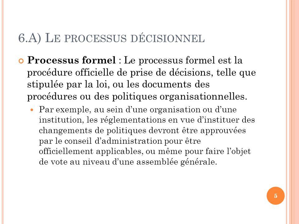 6.A) L E PROCESSUS DÉCISIONNEL Processus formel : Le processus formel est la procédure officielle de prise de décisions, telle que stipulée par la loi, ou les documents des procédures ou des politiques organisationnelles.