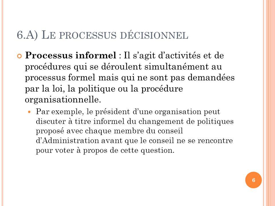 6.A) L E PROCESSUS DÉCISIONNEL Processus informel : Il sagit dactivités et de procédures qui se déroulent simultanément au processus formel mais qui ne sont pas demandées par la loi, la politique ou la procédure organisationnelle.