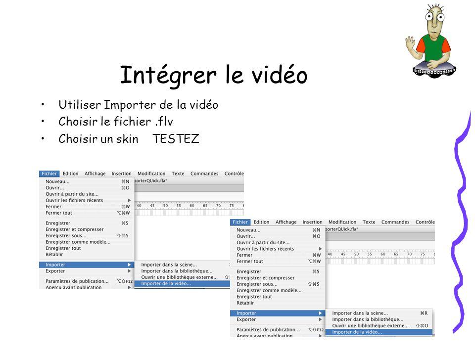 Intégrer le vidéo Utiliser Importer de la vidéo Choisir le fichier.flv Choisir un skin TESTEZ
