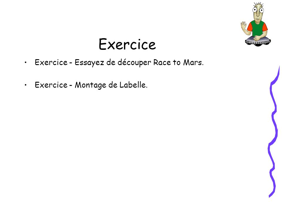 Exercice Exercice - Essayez de découper Race to Mars. Exercice - Montage de Labelle.