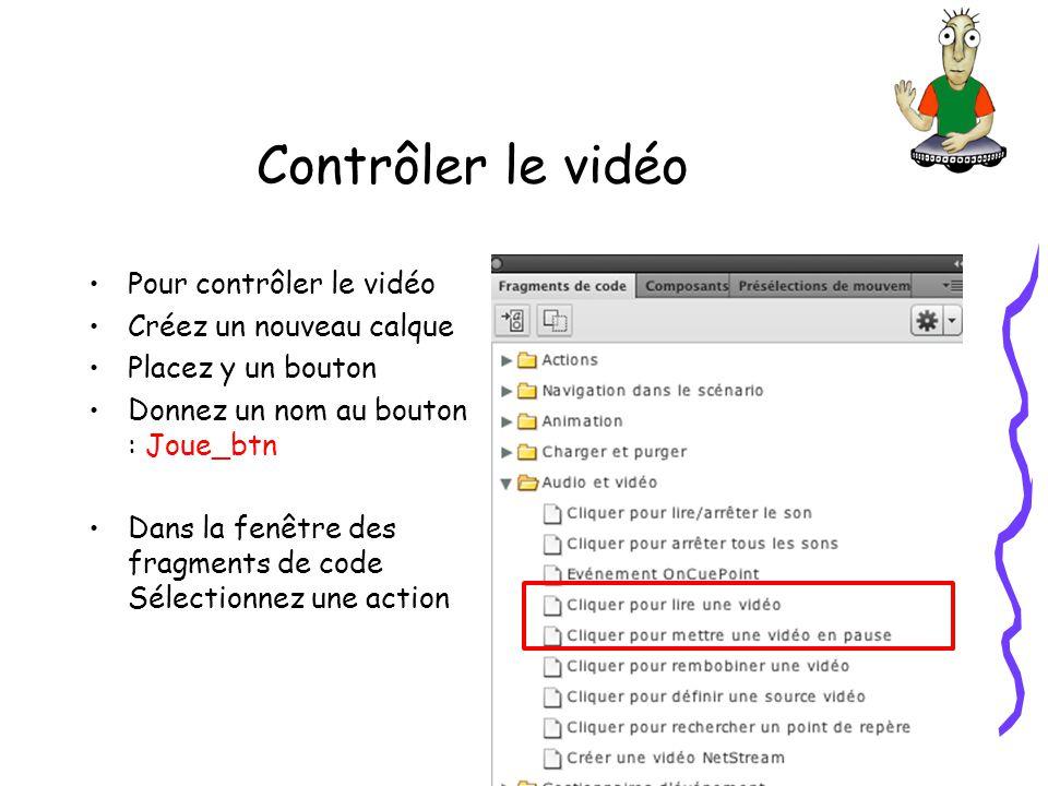 Contrôler le vidéo Pour contrôler le vidéo Créez un nouveau calque Placez y un bouton Donnez un nom au bouton : Joue_btn Dans la fenêtre des fragments de code Sélectionnez une action