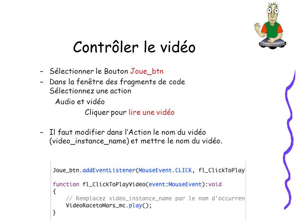 Contrôler le vidéo –Sélectionner le Bouton Joue_btn –Dans la fenêtre des fragments de code Sélectionnez une action Audio et vidéo Cliquer pour lire une vidéo –Il faut modifier dans lAction le nom du vidéo (video_instance_name) et mettre le nom du vidéo.