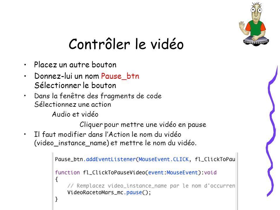 Contrôler le vidéo Placez un autre bouton Donnez-lui un nom Pause_btn Sélectionner le bouton Dans la fenêtre des fragments de code Sélectionnez une action Audio et vidéo Cliquer pour mettre une vidéo en pause Il faut modifier dans lAction le nom du vidéo (video_instance_name) et mettre le nom du vidéo.