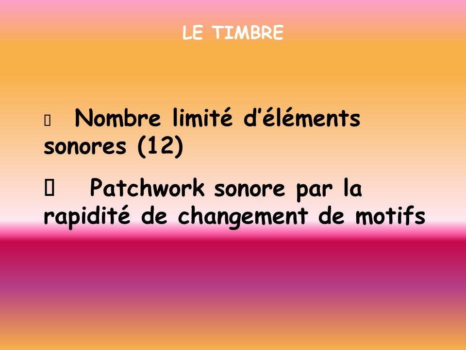 LE TIMBRE Nombre limité déléments sonores (12) Patchwork sonore par la rapidité de changement de motifs