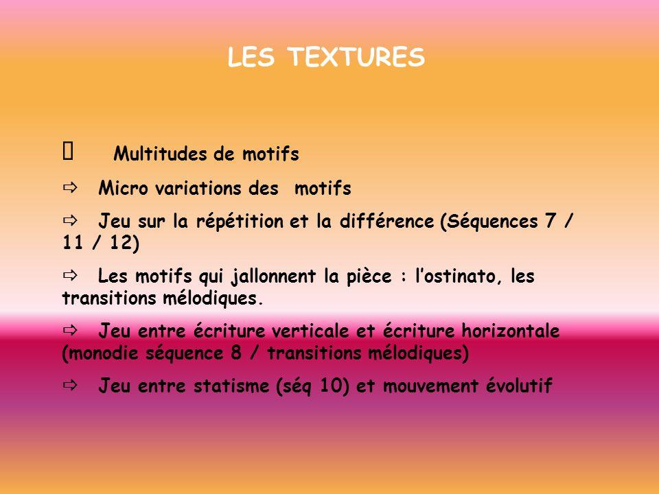 LES TEXTURES Multitudes de motifs Micro variations des motifs Jeu sur la répétition et la différence (Séquences 7 / 11 / 12) Les motifs qui jallonnent