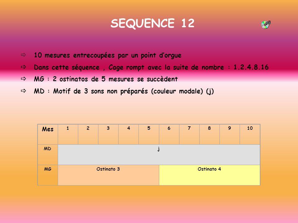 SEQUENCE 12 10 mesures entrecoupées par un point dorgue Dans cette séquence, Cage rompt avec la suite de nombre : 1.2.4.8.16 MG : 2 ostinatos de 5 mes