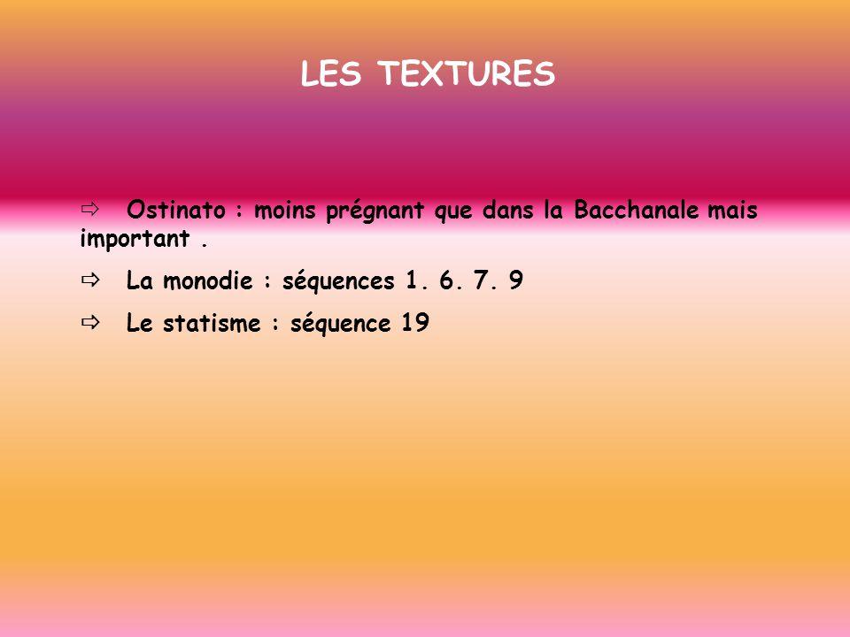 LES TEXTURES Ostinato : moins prégnant que dans la Bacchanale mais important. La monodie : séquences 1. 6. 7. 9 Le statisme : séquence 19