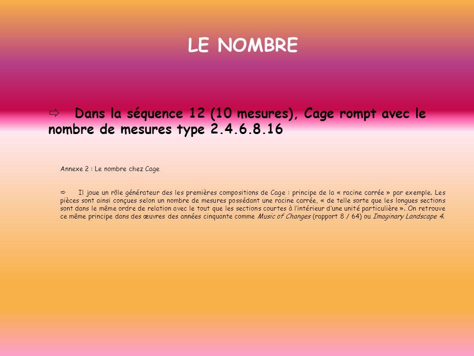 LE NOMBRE Dans la séquence 12 (10 mesures), Cage rompt avec le nombre de mesures type 2.4.6.8.16 Annexe 2 : Le nombre chez Cage Il joue un rôle généra