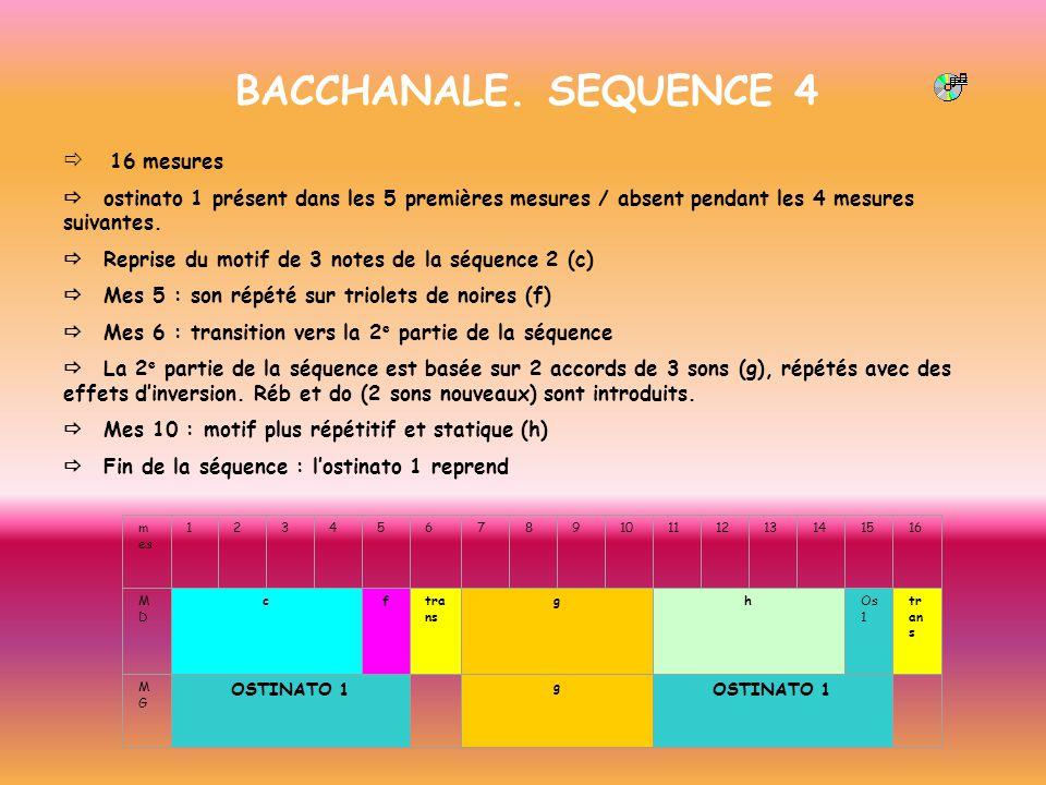 BACCHANALE. SEQUENCE 4 16 mesures ostinato 1 présent dans les 5 premières mesures / absent pendant les 4 mesures suivantes. Reprise du motif de 3 note