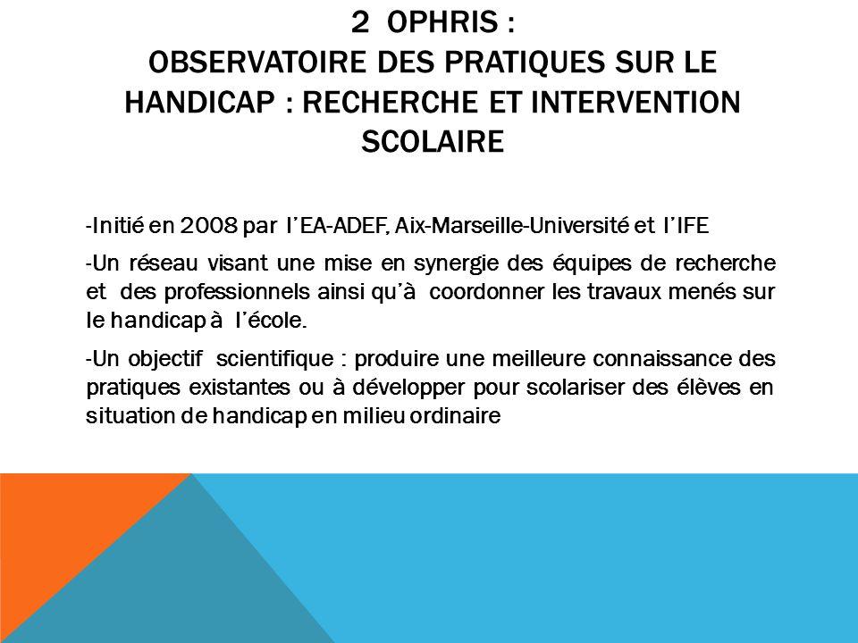 2 OPHRIS : OBSERVATOIRE DES PRATIQUES SUR LE HANDICAP : RECHERCHE ET INTERVENTION SCOLAIRE -Initié en 2008 par lEA-ADEF, Aix-Marseille-Université et l