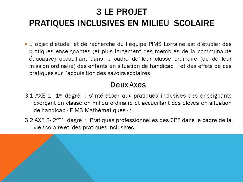 3 LE PROJET PRATIQUES INCLUSIVES EN MILIEU SCOLAIRE L objet détude et de recherche du léquipe PIMS Lorraine est détudier des pratiques enseignantes (e