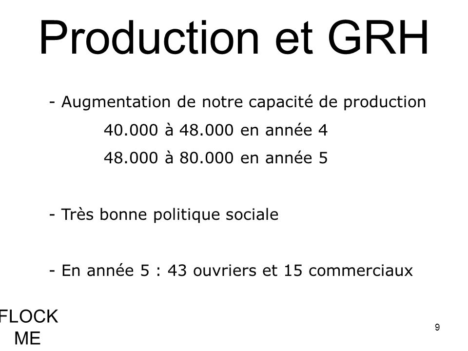 9 FLOCK ME Production et GRH - Augmentation de notre capacité de production 40.000 à 48.000 en année 4 48.000 à 80.000 en année 5 - Très bonne politiq
