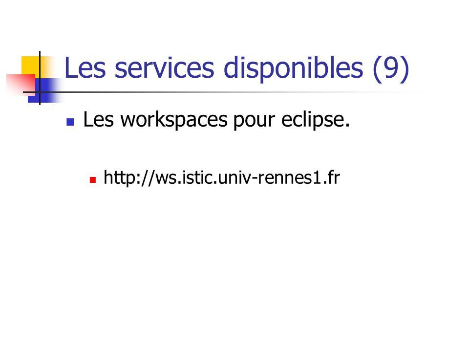 Les services disponibles (9) Les workspaces pour eclipse. http://ws.istic.univ-rennes1.fr