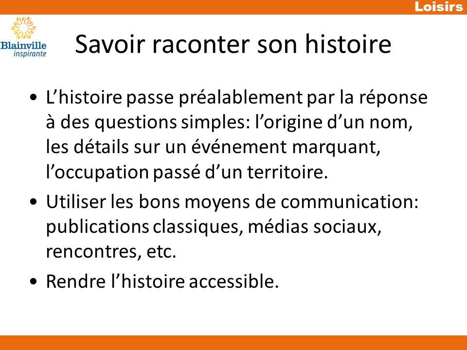 Loisirs Savoir raconter son histoire Lhistoire passe préalablement par la réponse à des questions simples: lorigine dun nom, les détails sur un événement marquant, loccupation passé dun territoire.