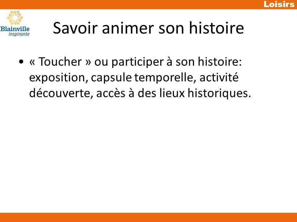 Loisirs Savoir animer son histoire « Toucher » ou participer à son histoire: exposition, capsule temporelle, activité découverte, accès à des lieux historiques.