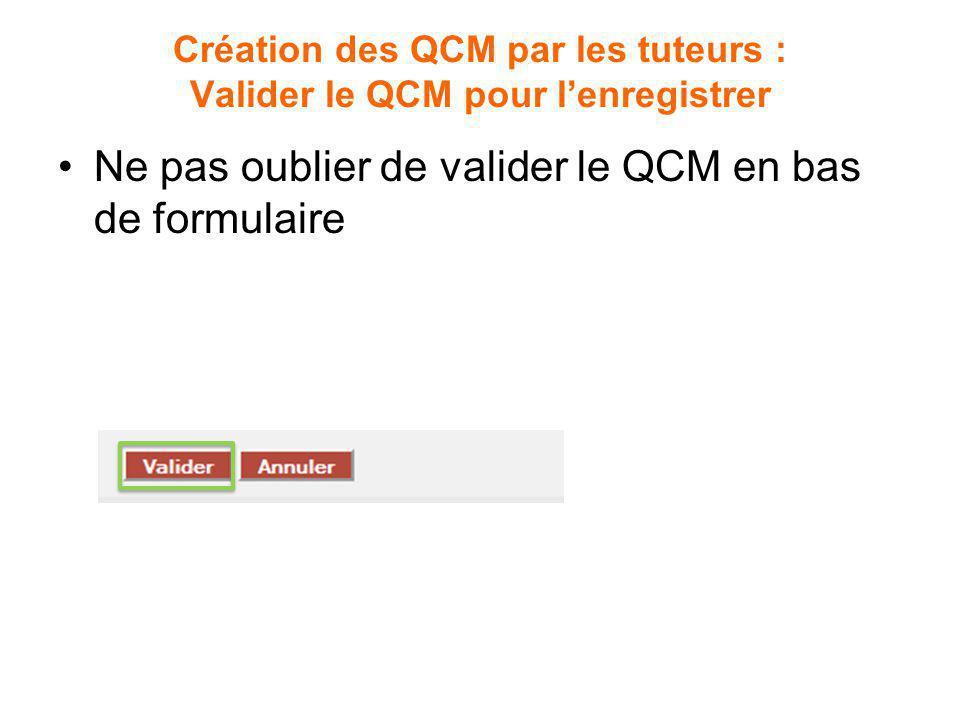 Création des QCM par les tuteurs : Valider le QCM pour lenregistrer Ne pas oublier de valider le QCM en bas de formulaire