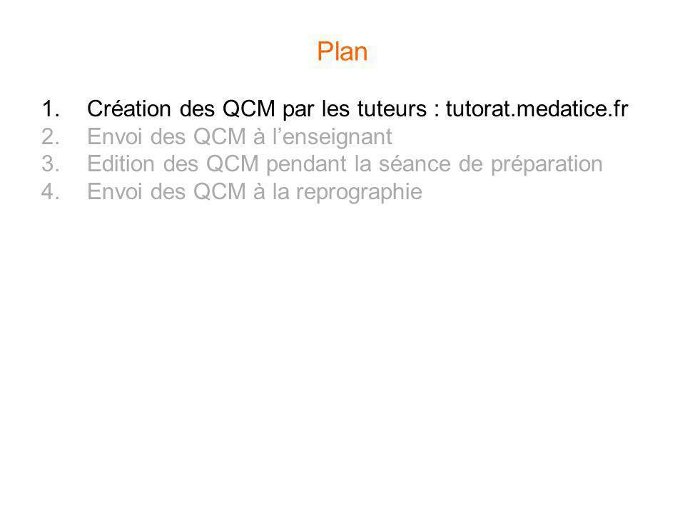 Plan 1.Création des QCM par les tuteurs : tutorat.medatice.fr 2.Envoi des QCM à lenseignant 3.Edition des QCM pendant la séance de préparation 4.Envoi
