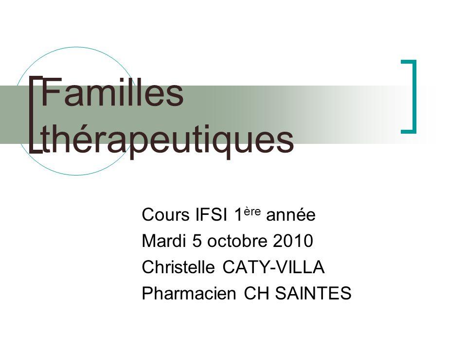 Familles thérapeutiques Cours IFSI 1 ère année Mardi 5 octobre 2010 Christelle CATY-VILLA Pharmacien CH SAINTES