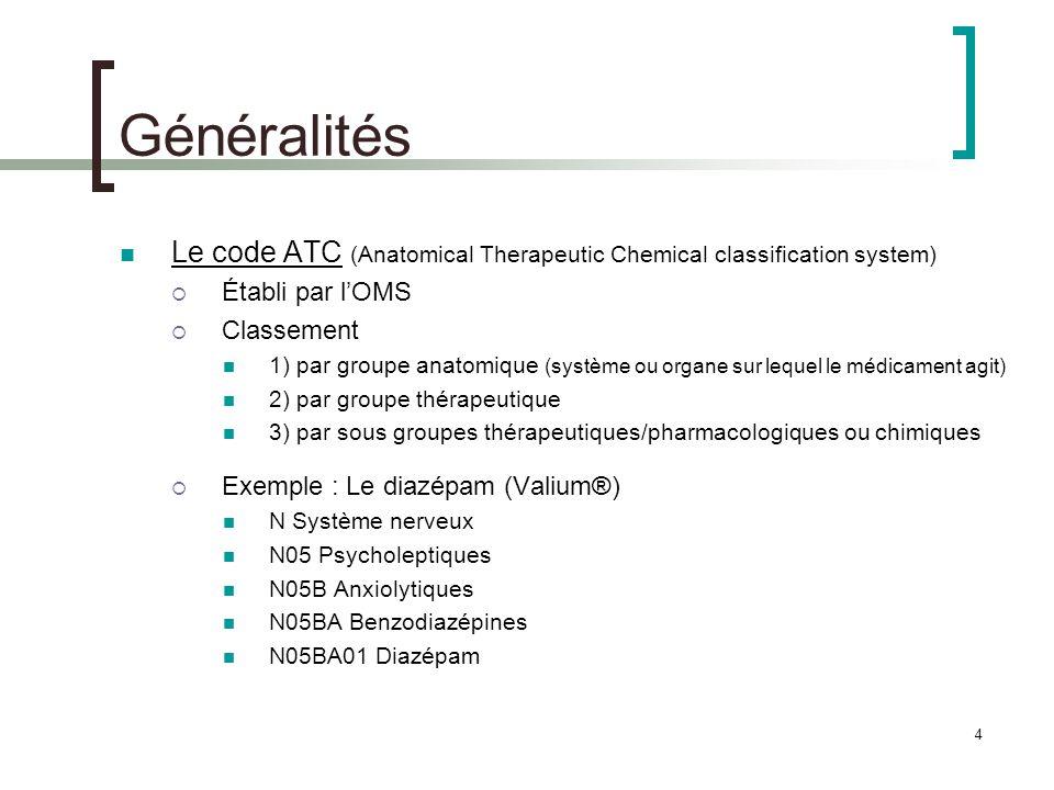 4 Généralités Le code ATC (Anatomical Therapeutic Chemical classification system) Établi par lOMS Classement 1) par groupe anatomique (système ou orga