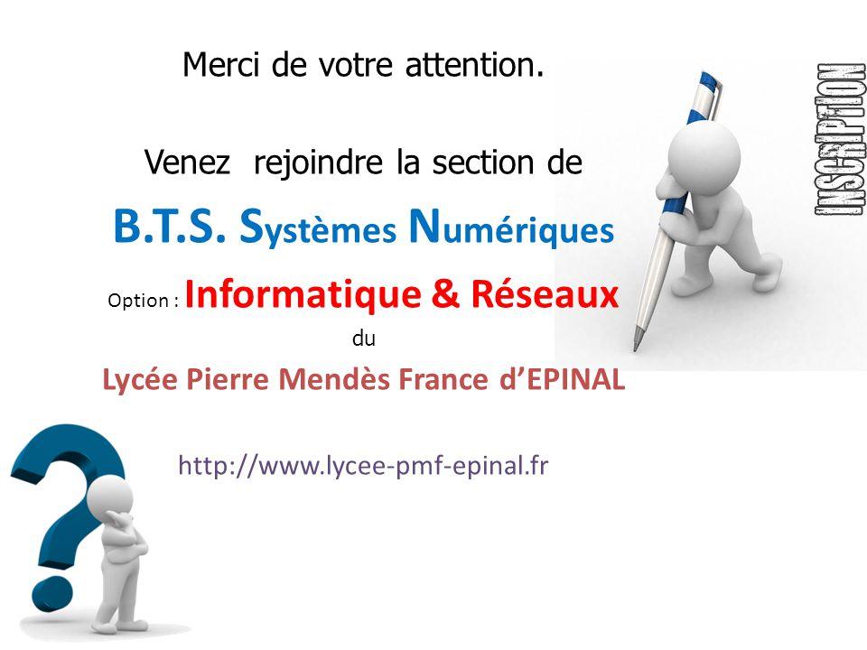Merci de votre attention. Venez rejoindre la section de B.T.S. S ystèmes N umériques Option : Informatique & Réseaux du Lycée Pierre Mendès France dEP