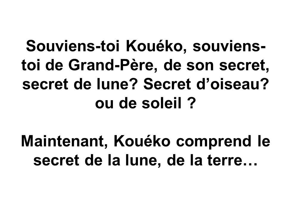 Souviens-toi Kouéko, souviens- toi de Grand-Père, de son secret, secret de lune.
