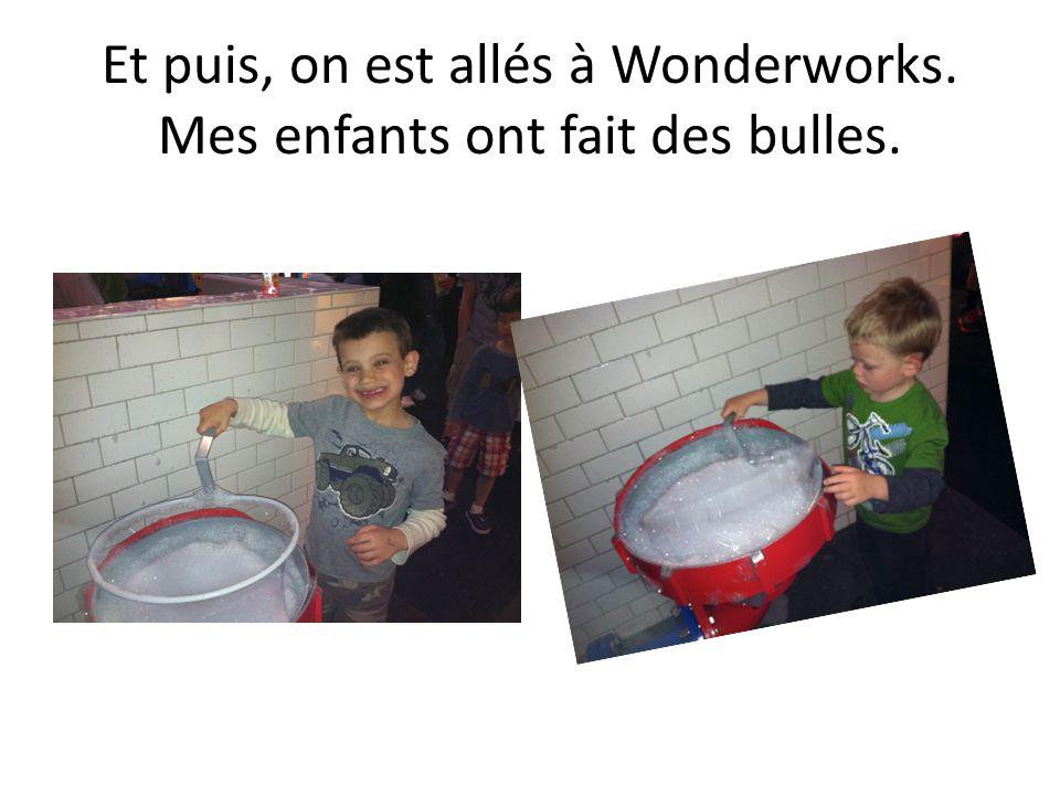 Et puis, on est allés à Wonderworks. Mes enfants ont fait des bulles.