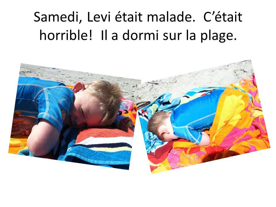 Samedi, Levi était malade. Cétait horrible! Il a dormi sur la plage.
