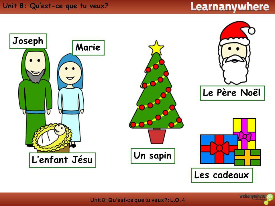 Unit 8: Quest-ce que tu veux?: L.O. 4 Unit 8: Quest-ce que tu veux? Lenfant Jésu Marie Joseph Les cadeaux Un sapin Le Père Noël
