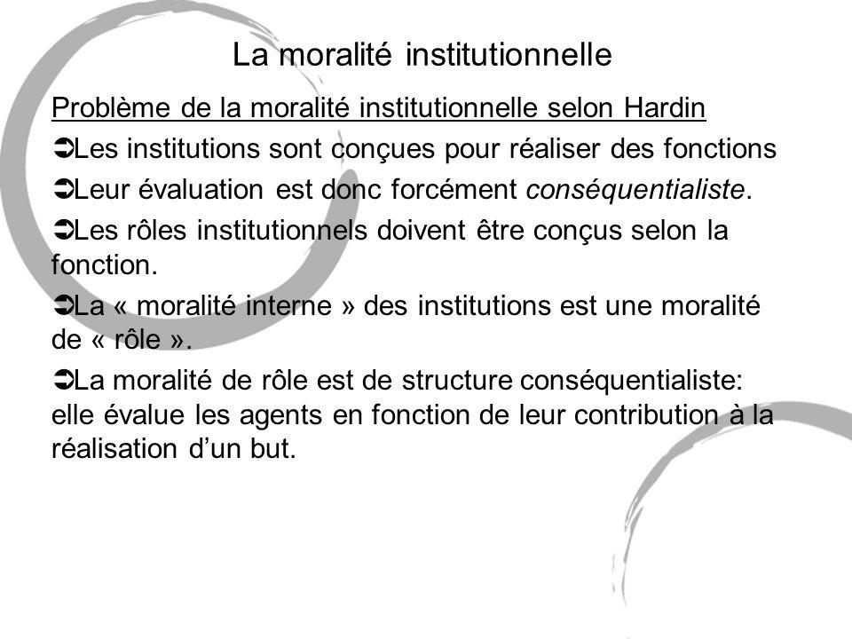 La moralité institutionnelle Problème de la moralité institutionnelle selon Hardin Ü Les institutions sont conçues pour réaliser des fonctions Ü Leur évaluation est donc forcément conséquentialiste.