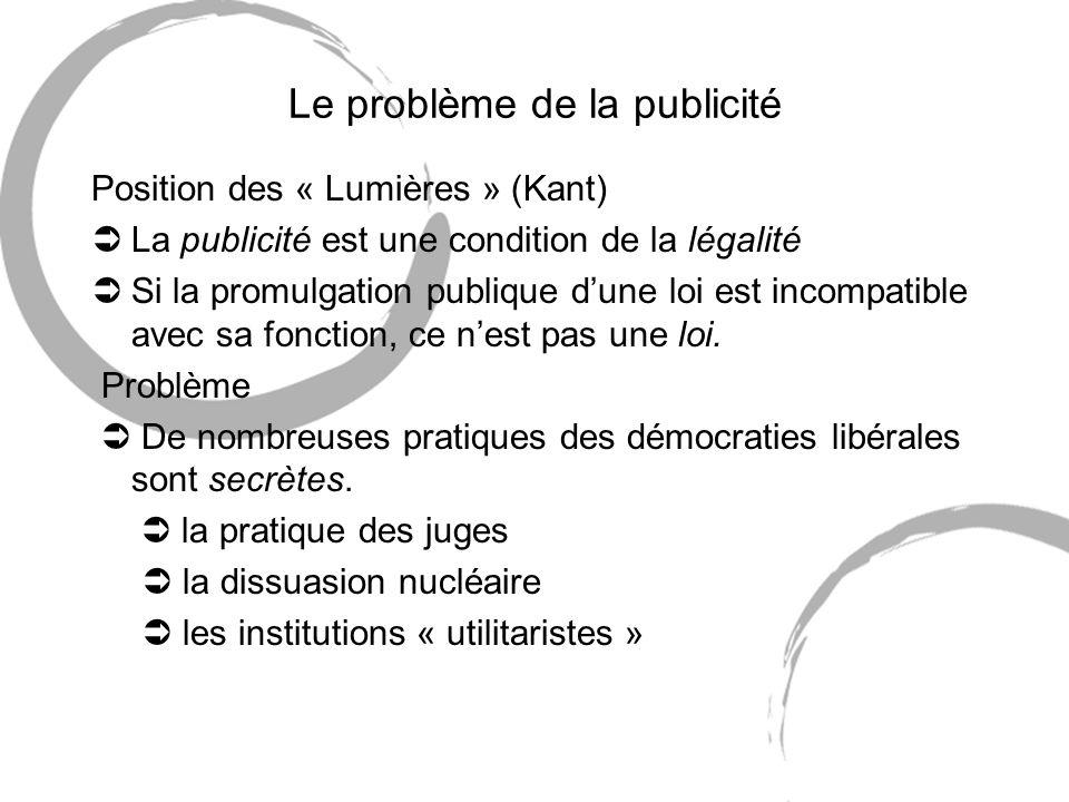 Le problème de la publicité Position des « Lumières » (Kant) ÜLa publicité est une condition de la légalité ÜSi la promulgation publique dune loi est incompatible avec sa fonction, ce nest pas une loi.