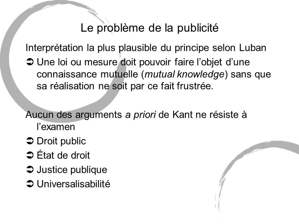Le problème de la publicité Interprétation la plus plausible du principe selon Luban ÜUne loi ou mesure doit pouvoir faire lobjet dune connaissance mutuelle (mutual knowledge) sans que sa réalisation ne soit par ce fait frustrée.