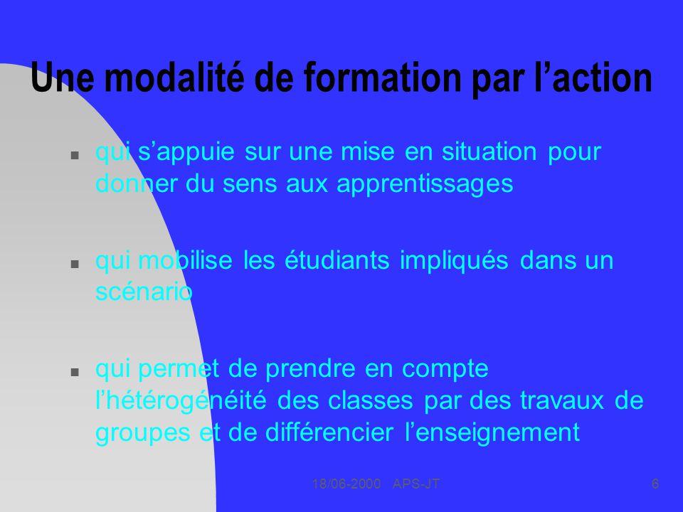 18/06-2000 APS-JT6 Une modalité de formation par laction n qui sappuie sur une mise en situation pour donner du sens aux apprentissages n qui mobilise