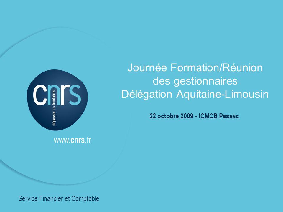 Journée Formation/Réunion des gestionnaires Délégation Aquitaine-Limousin 22 octobre 2009 - ICMCB Pessac Service Financier et Comptable
