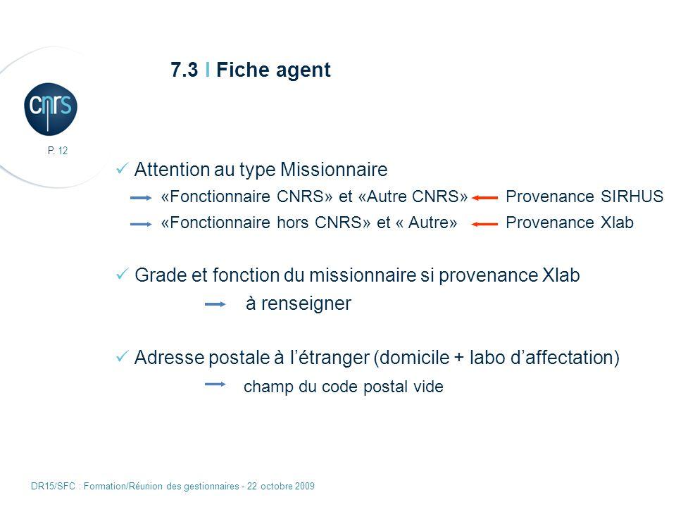 P. 12 DR15/SFC : Formation/Réunion des gestionnaires - 22 octobre 2009 7.3 I Fiche agent Attention au type Missionnaire «Fonctionnaire CNRS» et «Autre